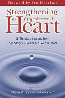 Strengthening the Organizational Heart: 15 Timeless Lessons from Legendary YMCA Leader John R. Mott, Howe, W. Tracy