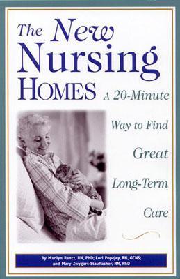 The New Nursing Homes : A 20-Minute Way to Find Great Long-Term Care, Rantz, Marilyn Jean; Popejoy, Lori; Zwygart-Stauffacher, Mary