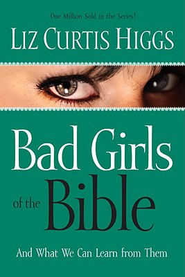 Bad Girls of the Bible and What We Can Learn from Them, Higgs, Liz Curtis
