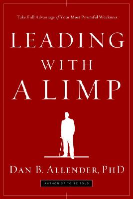 Leading with a Limp: Take Full Advantage of Your Most Powerful Weakness, Allender, Dan B.