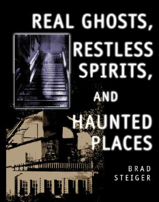 Real Ghosts, Restless Spirits, and Haunted Places, Brad Steiger