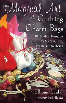 The Magical Art of Crafting Charm Bags: 100 Mystical Formulas for Success, Love, Wealth, and Wellbeing, Leafar, Elhoim