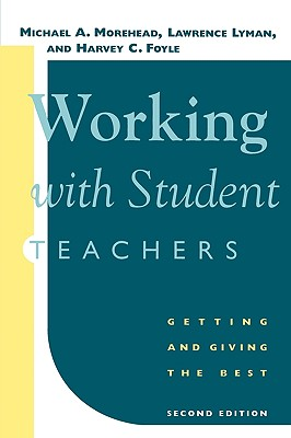 Working with Student Teachers: Getting and Giving the Best, Morehead, Michael A.; Lyman, Lawrence; Foyle, Harvey C.