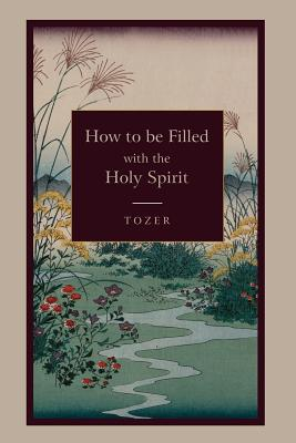 How to be Filled with the Holy Spirit, Tozer, A. Z.