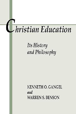 Christian Education: Its History and Philosophy:, Kenneth O. Gangel