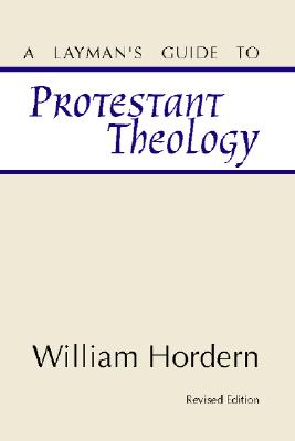 A Layman's Guide to Protestant Theology:, Hordern, William