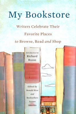 MY BOOKSTORE: WRITERS CELEBRATE THEIR FAVORITE PLACES TO BROWSE, READ, AND SHOP, RICE, RONALD [ED.]