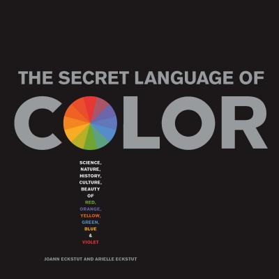 The Secret Language of Color: Science, Nature, History, Culture, Beauty and Joy of Red, Orange, Yellow, Green, Blue, and Violet, Arielle Eckstut, Joann Eckstut