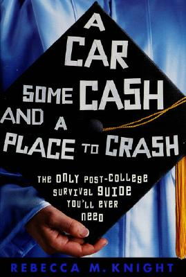 Image for A Car, Some Cash and a Place to Crash: the Only Post-College Survival Guide You'll Ever Need