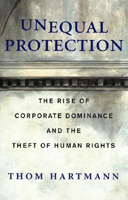 Unequal Protection: The Rise of Corporate Dominance and the Theft of Human Rights, Hartmann, Thom