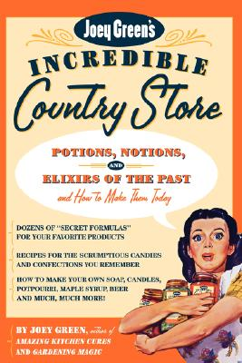 Image for Joey Green's Incredible Country Store: Potions, Notions and Elixirs of the Past--and How to Make Them Today