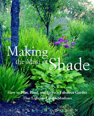 MAKING THE MOST OF SHADE: HOW TO PLAN, PLANT, AND GROW A FABULOUS GARDEN THAT LIGHTENS UP THE SHADOW, HODGSON, LARRY