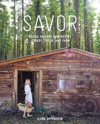 Savor: Rustic Recipes Inspired by Forest, Field, and Farm, Oppenheim, Ilona