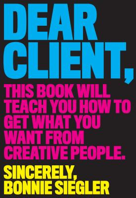 Image for Dear Client: This Book Will Teach You How to Get What You Want from Creative People