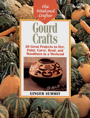 Gourd Crafts : 20 Great Projects to Dye, Paint, Carve, Bead, and Woodburn in a Weekend, GINGER SUMMIT