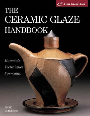 Image for The Ceramic Glaze Handbook: Materials * Techniques * Formulas(A Lark Ceramics Book)