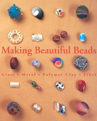 Image for Making Beautiful Beads: Glass, Metal, Polymer Clay, Fiber