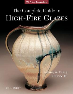 Image for The Complete Guide to High-Fire Glazes: Glazing & Firing at Cone 10 (A Lark Ceramics Book)