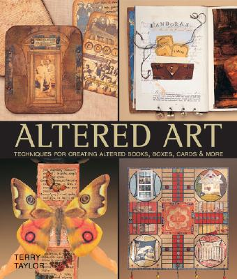 Altered Art: Techniques for Creating Altered Books, Boxes, Cards & More, Taylor, Terry