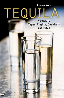 Image for Tequila: A Guide to Types, Flights, Cocktails, and Bites