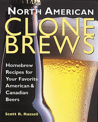 North American Clone Brews: Homebrew Recipes for Your Favorite American and Canadian Beers, Russell, Scott R.
