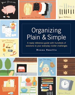 Organizing Plain and Simple: A Ready Reference Guide with Hundreds of Solutions to Your Everyday Clutter Challenges, Donna Smallin