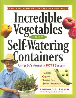 Image for Incredible Vegetables from Self-Watering Containers: Using Ed's Amazing POTS System