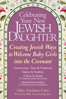 Image for Celebrating Your New Jewish Daughter: Creating Jewish Ways to Welcome Baby Girls into the Covenant-New and Traditional Ceremonies