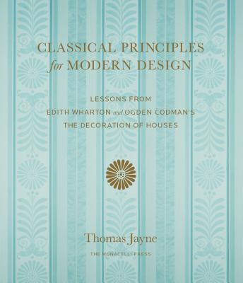 Image for Classical Principles for Modern Design: Lessons from Edith Wharton and Ogden Codman's The Decoration of Houses