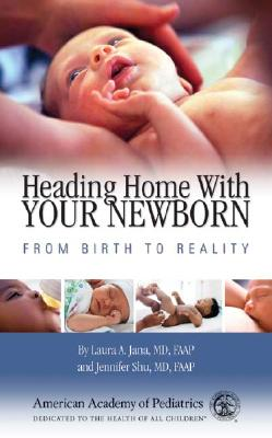 Heading Home with Your Newborn: From Birth to Reality, Jana MD  FAAP, Laura A.; Shu MD  FAAP, Jennifer
