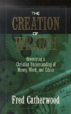 The Creation of Wealth: Recovering a Christian Understanding of Money, Work, and Ethics, Fred Catherwood