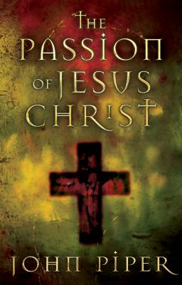 The Passion of Jesus Christ: Fifty Reasons Why He Came to Die, Piper, John