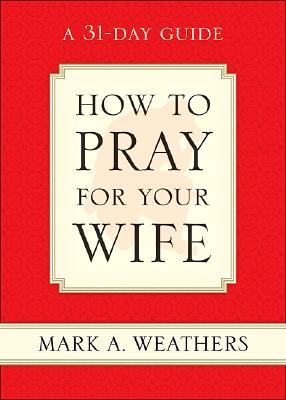 Image for How to Pray for Your Wife: A 31-Day Guide