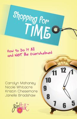 Shopping for Time: How to Do It All and NOT Be Overwhelmed, Carolyn Mahaney, Nicole Mahaney Whitacre, Kristin Chesemore, Janelle Bradshaw