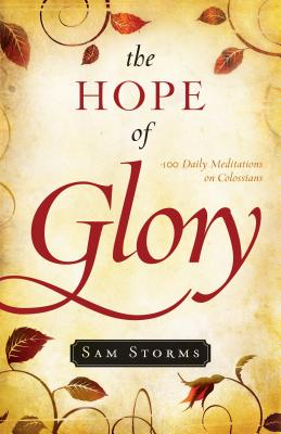 The Hope of Glory: 100 Daily Meditations on Colossians, Sam Storms