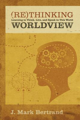 Image for Rethinking Worldview: Learning to Think, Live, and Speak in This World