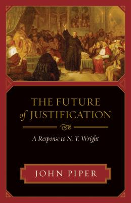 Future of Justification: A Response to N. T. Wright, The, Piper, John