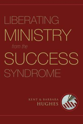 Liberating Ministry from the Success Syndrome, R. Kent Hughes, Barbara Hughes