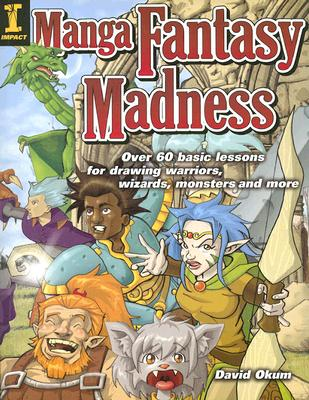 Image for Manga Fantasy Madness: Over 50 Basic Lessons for Drawing Warriors, Wizards, Monsters and more
