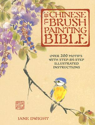 The Chinese Brush Painting Bible: Over 200 Motifs with Step-By-Step Illustrated Instructions, Dwight, Jane