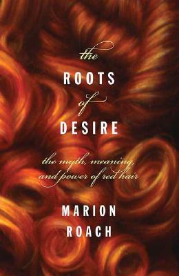 Image for Roots of Desire: The Myth, Meaning and Sexual Power of Red Hair