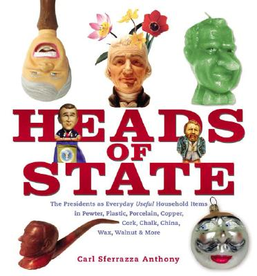 Image for Heads of State: The Presidents as Everyday Useful Household Items in Pewter, Plastic, Porcelain, Copper, Chalk, China, Wax, Walnut and More