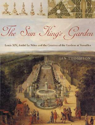 Image for The Sun King's Garden: Louis XIV, Andre le Notre and the Creation of the Gardens of Versailles