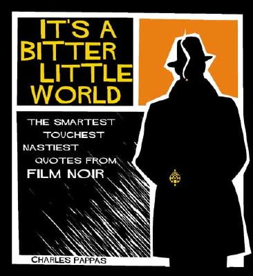 It's a Bitter Little World: the Smartest Toughest Nastiest Quotes from Film Noir The Smartest Toughest Nastiest Quotes from Film Noir, Pappas, Charles
