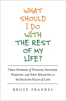 What Should I Do with the Rest of My Life?: True Stories of Finding Success, Passion, and New Meaning in the Second Half of Life, Bruce Frankel