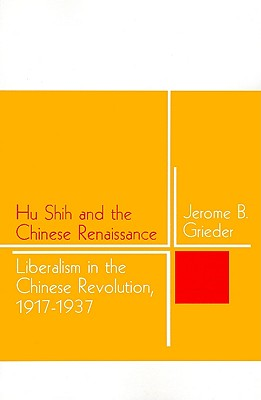 Hu Shih and the Chinese Renaissance: Liberalism in the Chinese Revolution, 1917-1937, Grieder, Jerome B.