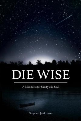 Image for Die Wise A Manifesto for Sanity and Soul