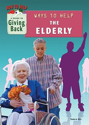Ways to Help the Elderly (How to Help: A Guide to Giving Back), Tamra Orr