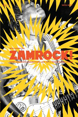 Welcome to Zamrock! 1972-1977: How Zambia's Liberation Led to a Rock Revolution, Alapatt, Eothen; Koloko, Leonard; Smith, Chris A.