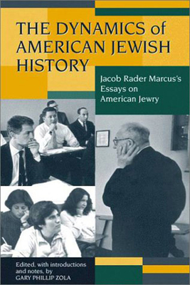 Image for The Dynamics of American Jewish History: Jacob Rader Marcuss Essays on American Jewry (Brandeis Series in American Jewish History, Culture, and Life)